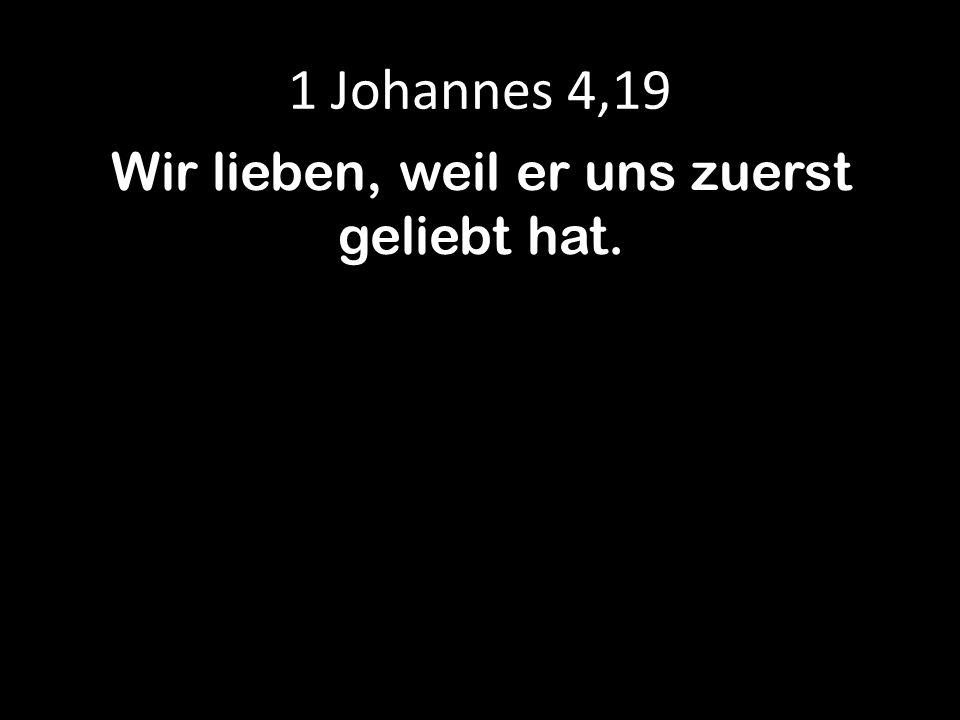 1 Johannes 4,19 Wir lieben, weil er uns zuerst geliebt hat.