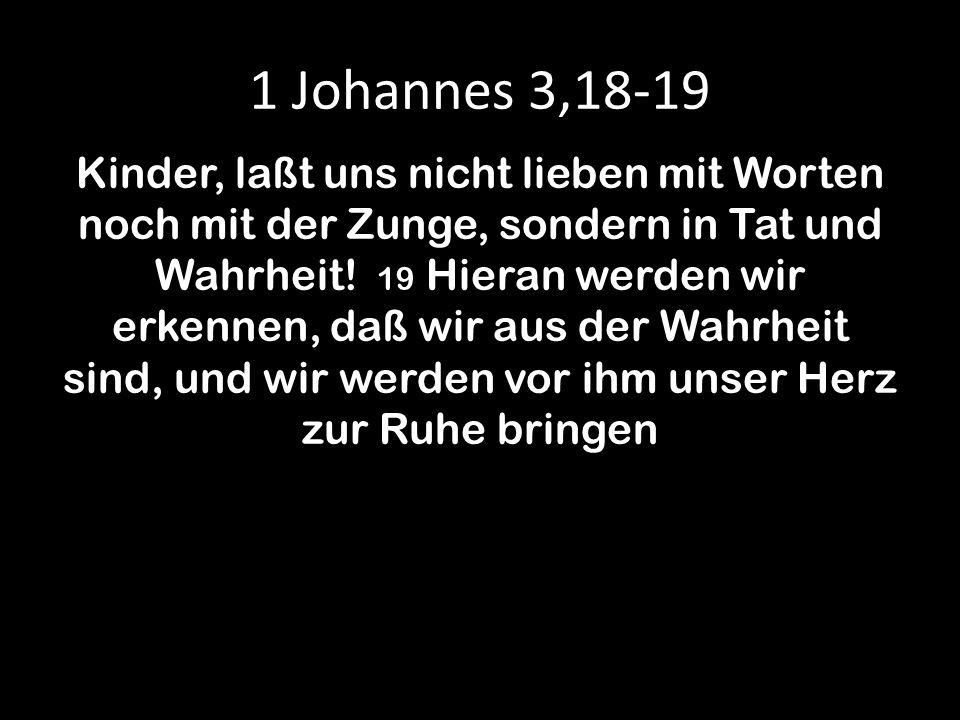 1 Johannes 3,18-19 Kinder, laßt uns nicht lieben mit Worten noch mit der Zunge, sondern in Tat und Wahrheit! 19 Hieran werden wir erkennen, daß wir au
