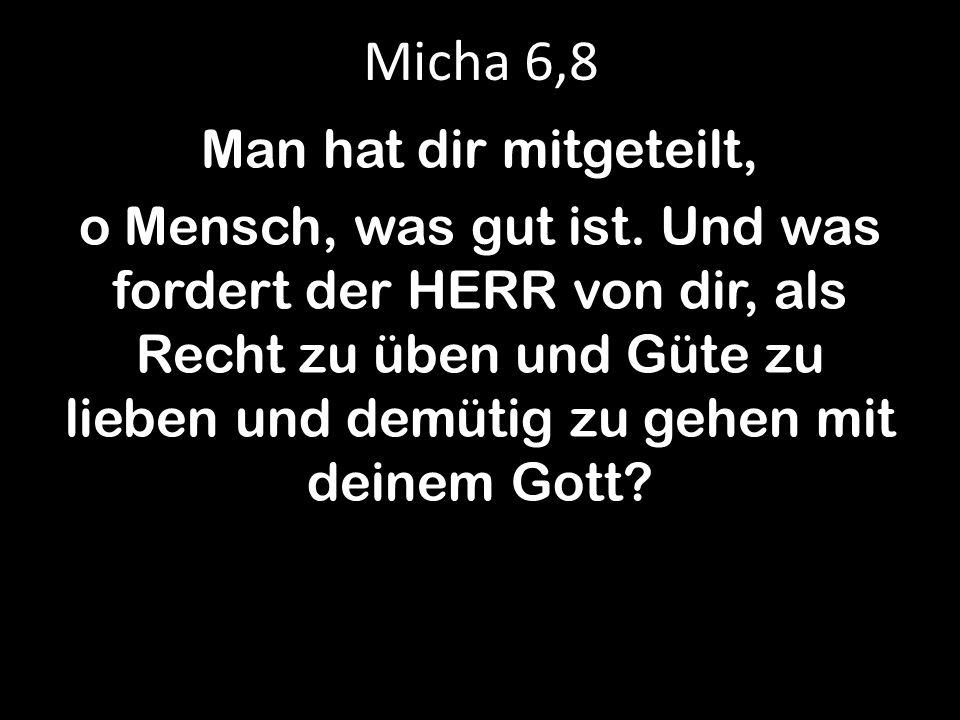 Micha 6,8 Man hat dir mitgeteilt, o Mensch, was gut ist. Und was fordert der HERR von dir, als Recht zu üben und Güte zu lieben und demütig zu gehen m