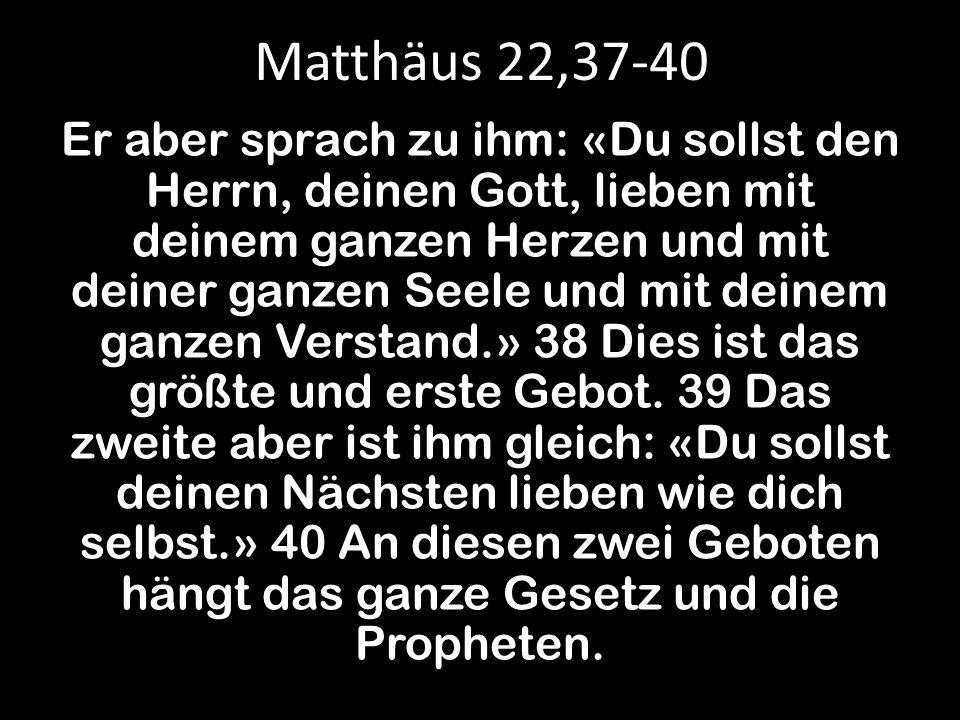 Matthäus 22,37-40 Er aber sprach zu ihm: «Du sollst den Herrn, deinen Gott, lieben mit deinem ganzen Herzen und mit deiner ganzen Seele und mit deinem ganzen Verstand.» 38 Dies ist das größte und erste Gebot.
