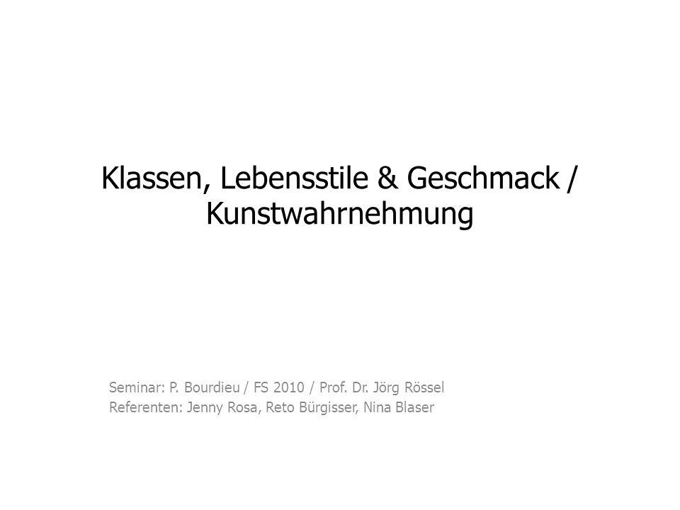 Klassen, Lebensstile & Geschmack / Kunstwahrnehmung Seminar: P. Bourdieu / FS 2010 / Prof. Dr. Jörg Rössel Referenten: Jenny Rosa, Reto Bürgisser, Nin