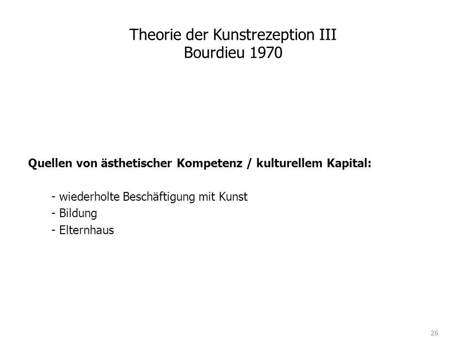 Theorie der Kunstrezeption III Bourdieu 1970 Quellen von ästhetischer Kompetenz / kulturellem Kapital: - wiederholte Beschäftigung mit Kunst - Bildung - Elternhaus 26