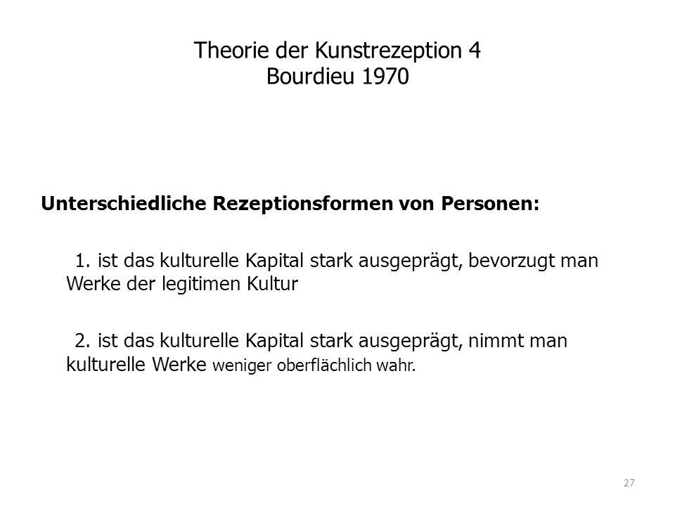 Theorie der Kunstrezeption 4 Bourdieu 1970 Unterschiedliche Rezeptionsformen von Personen: 1. ist das kulturelle Kapital stark ausgeprägt, bevorzugt m