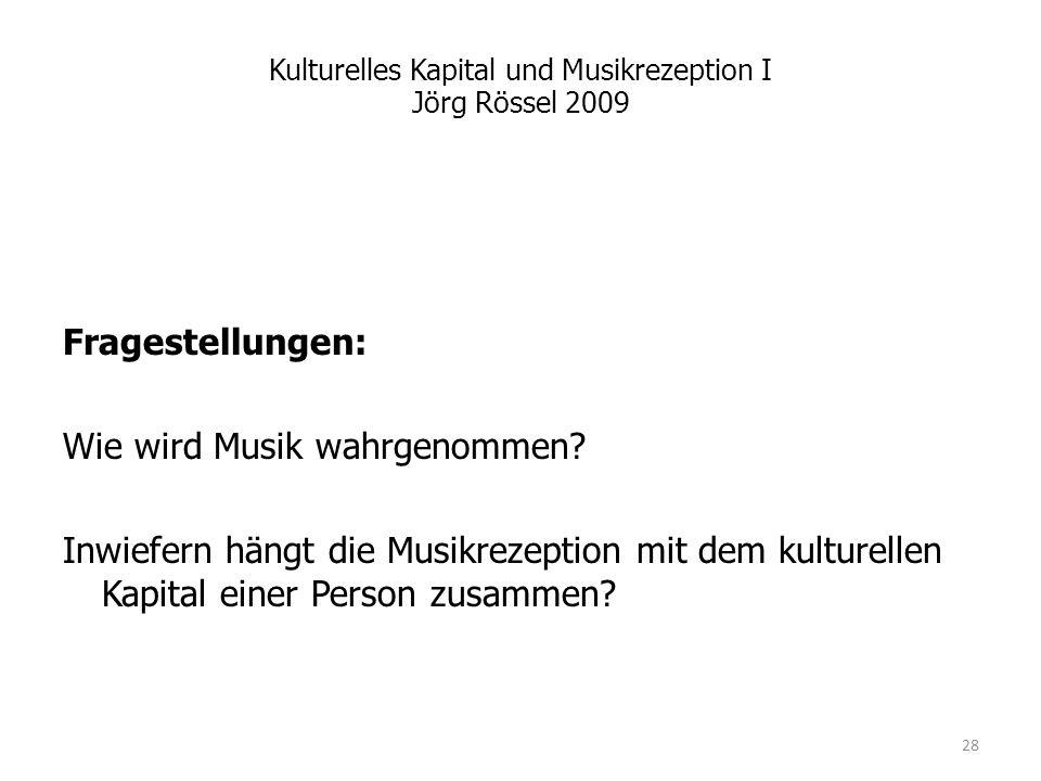 Kulturelles Kapital und Musikrezeption I Jörg Rössel 2009 Fragestellungen: Wie wird Musik wahrgenommen? Inwiefern hängt die Musikrezeption mit dem kul