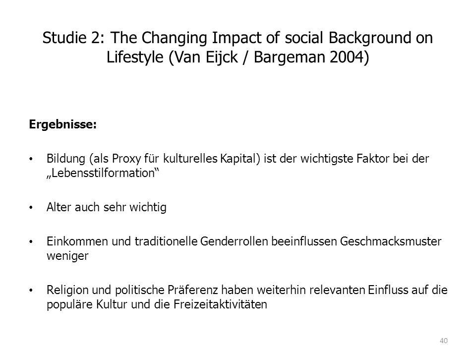 """Studie 2: The Changing Impact of social Background on Lifestyle (Van Eijck / Bargeman 2004) Ergebnisse: Bildung (als Proxy für kulturelles Kapital) ist der wichtigste Faktor bei der """"Lebensstilformation Alter auch sehr wichtig Einkommen und traditionelle Genderrollen beeinflussen Geschmacksmuster weniger Religion und politische Präferenz haben weiterhin relevanten Einfluss auf die populäre Kultur und die Freizeitaktivitäten 40"""