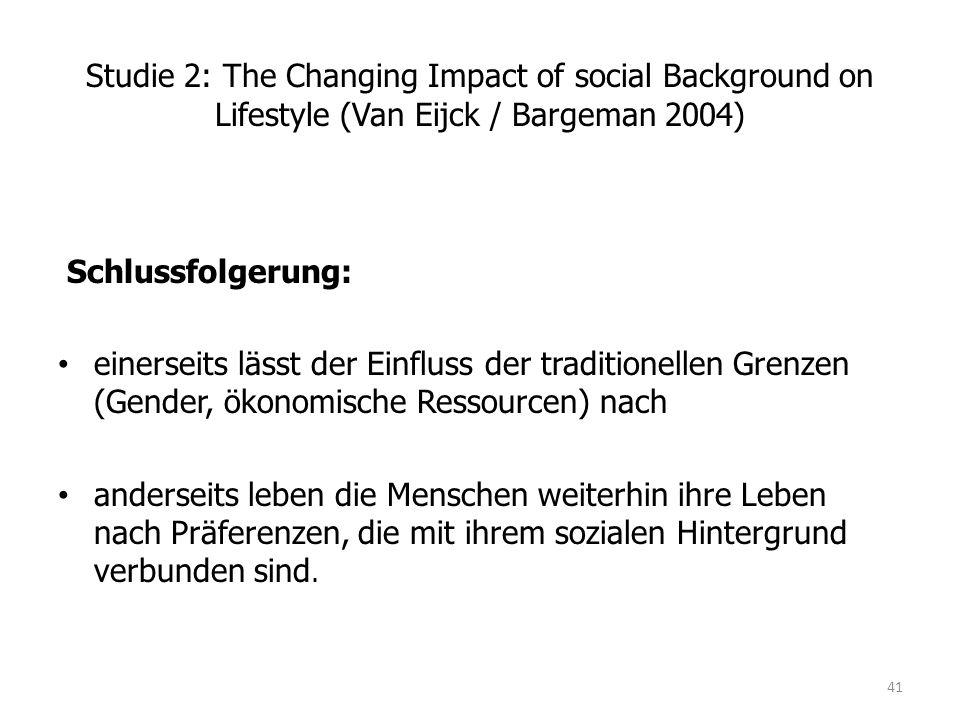 Studie 2: The Changing Impact of social Background on Lifestyle (Van Eijck / Bargeman 2004) Schlussfolgerung: einerseits lässt der Einfluss der traditionellen Grenzen (Gender, ökonomische Ressourcen) nach anderseits leben die Menschen weiterhin ihre Leben nach Präferenzen, die mit ihrem sozialen Hintergrund verbunden sind.