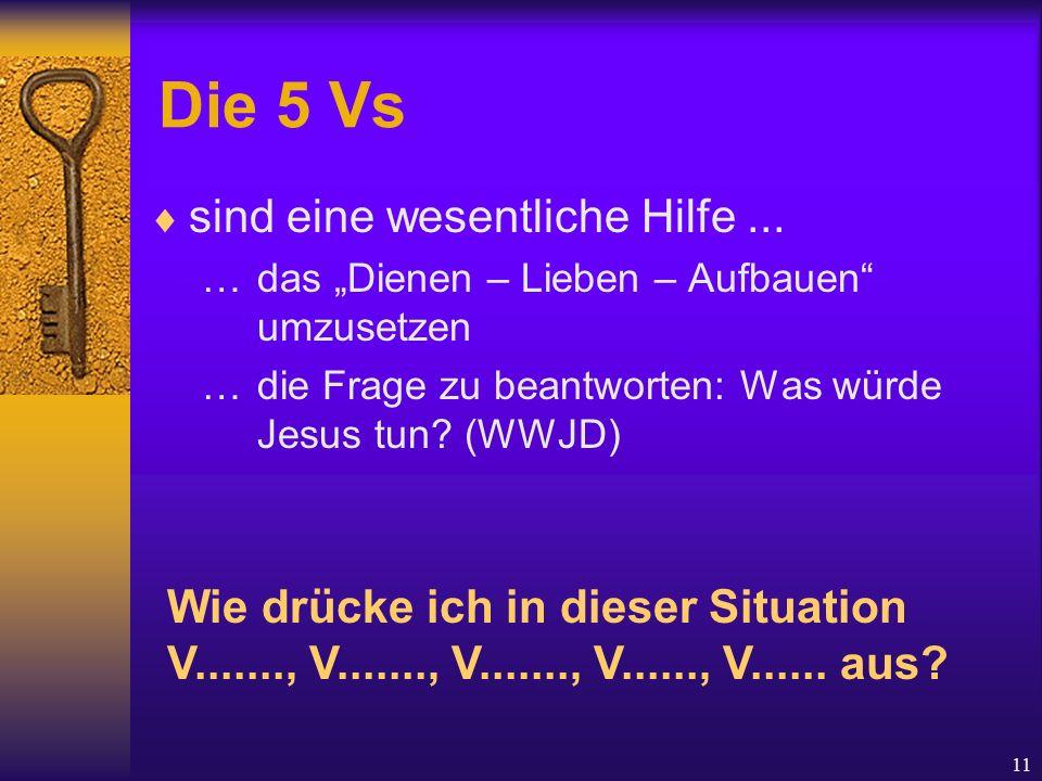 """11 Die 5 Vs  sind eine wesentliche Hilfe... …das """"Dienen – Lieben – Aufbauen"""" umzusetzen …die Frage zu beantworten: Was würde Jesus tun? (WWJD) Wie d"""