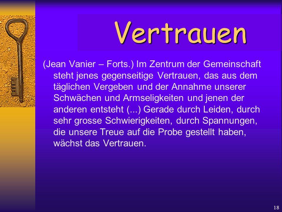 18 (Jean Vanier – Forts.) Im Zentrum der Gemeinschaft steht jenes gegenseitige Vertrauen, das aus dem täglichen Vergeben und der Annahme unserer Schwä