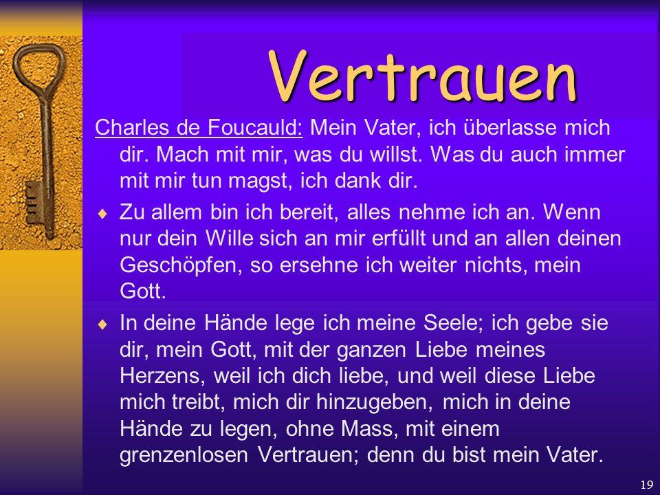 19 Charles de Foucauld: Mein Vater, ich überlasse mich dir. Mach mit mir, was du willst. Was du auch immer mit mir tun magst, ich dank dir.  Zu allem