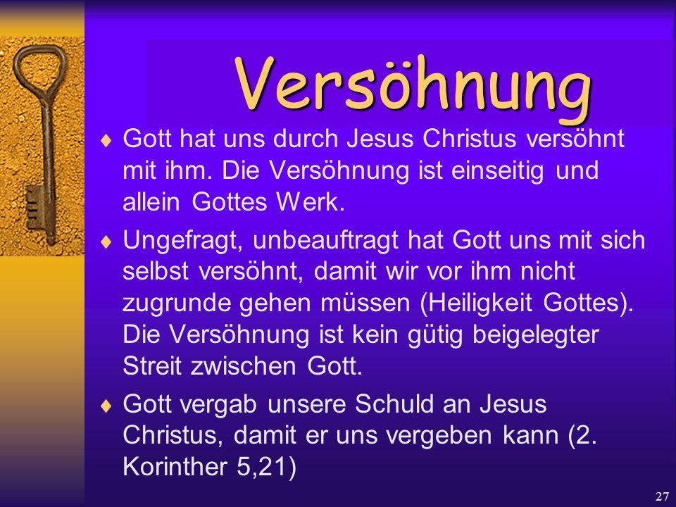 27  Gott hat uns durch Jesus Christus versöhnt mit ihm. Die Versöhnung ist einseitig und allein Gottes Werk.  Ungefragt, unbeauftragt hat Gott uns m