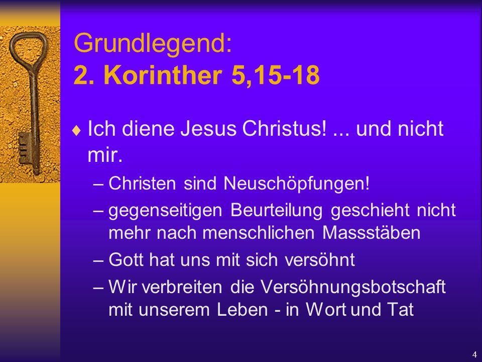 4 Grundlegend: 2. Korinther 5,15-18  Ich diene Jesus Christus!... und nicht mir. –Christen sind Neuschöpfungen! –gegenseitigen Beurteilung geschieht