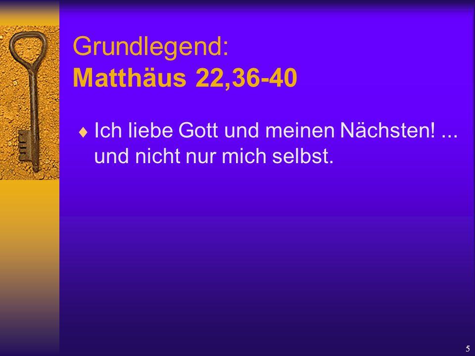 5 Grundlegend: Matthäus 22,36-40  Ich liebe Gott und meinen Nächsten!... und nicht nur mich selbst.