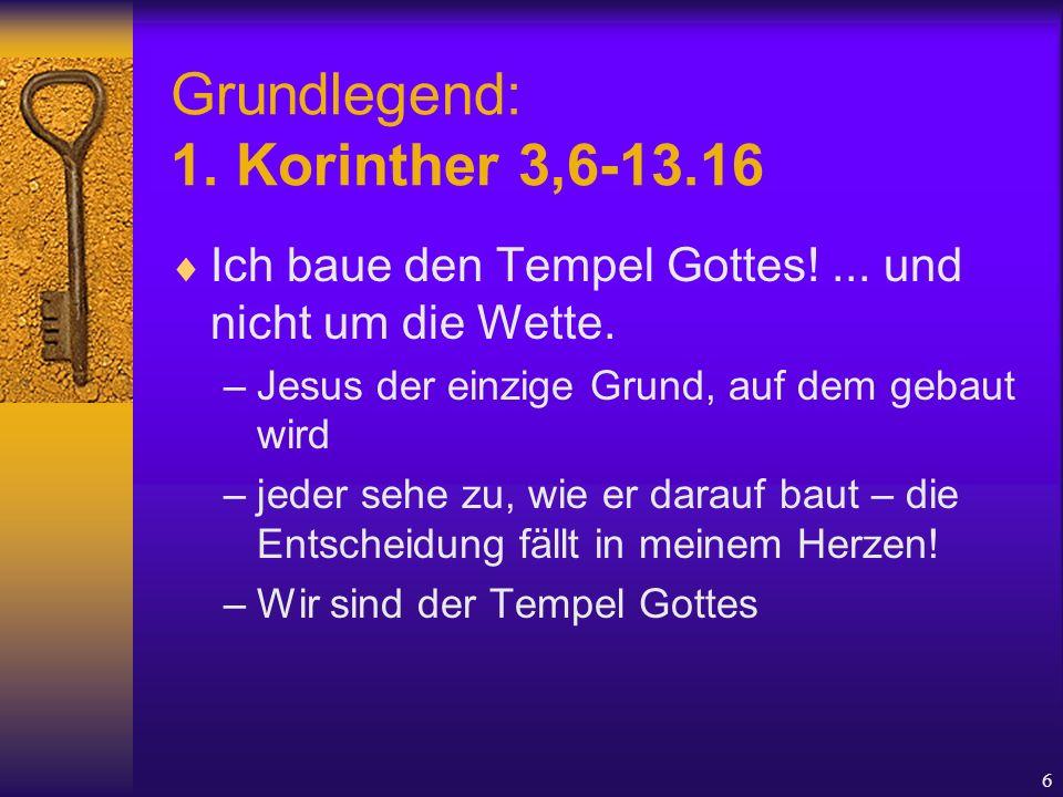 6 Grundlegend: 1. Korinther 3,6-13.16  Ich baue den Tempel Gottes!... und nicht um die Wette. –Jesus der einzige Grund, auf dem gebaut wird –jeder se
