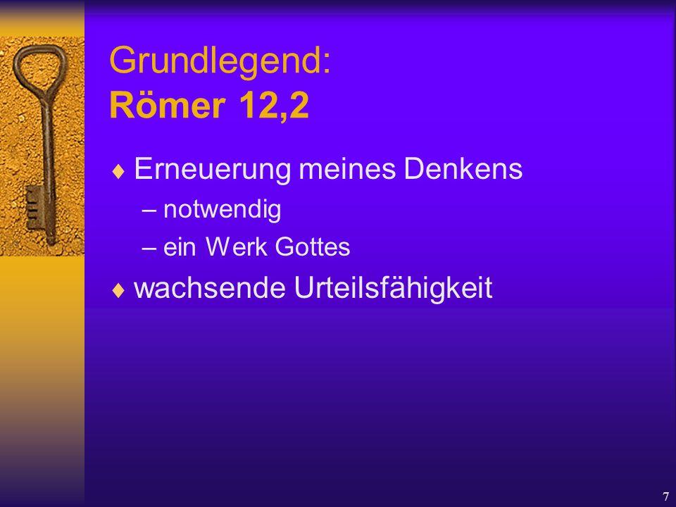 7 Grundlegend: Römer 12,2  Erneuerung meines Denkens –notwendig –ein Werk Gottes  wachsende Urteilsfähigkeit