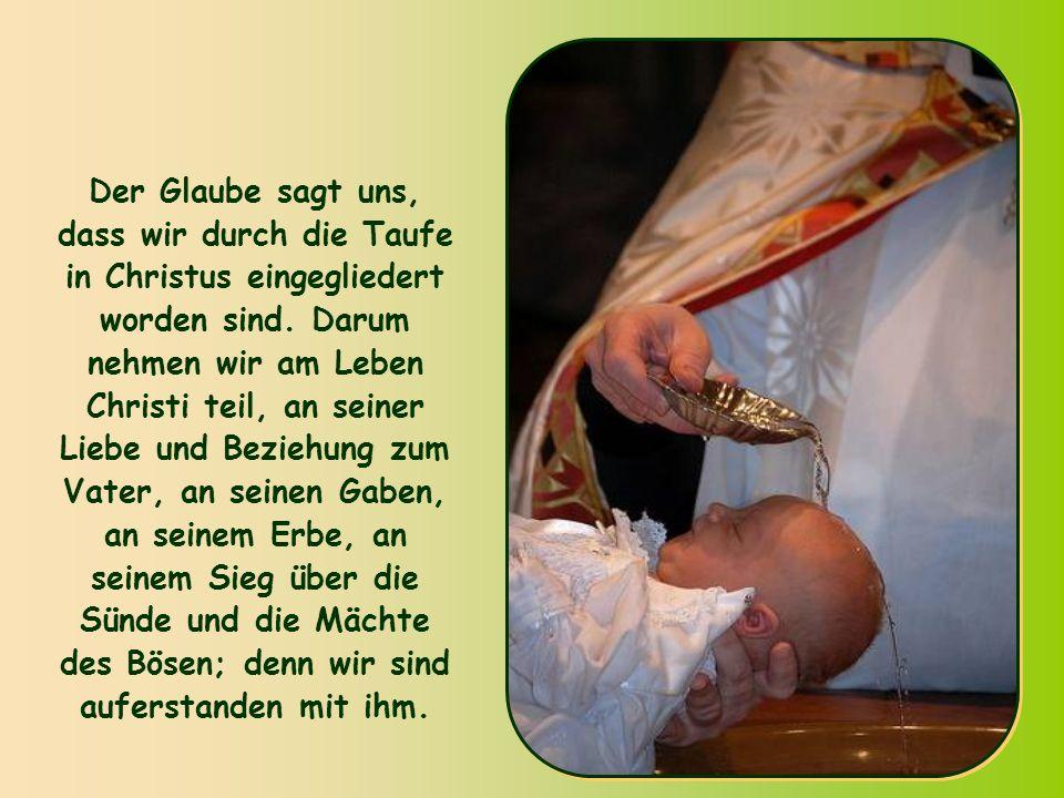 Der Glaube sagt uns, dass wir durch die Taufe in Christus eingegliedert worden sind.