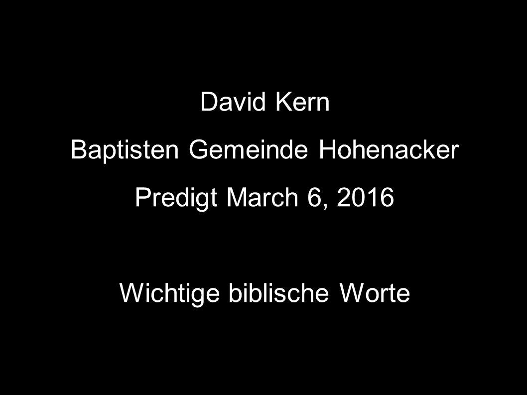 David Kern Baptisten Gemeinde Hohenacker Predigt March 6, 2016 Wichtige biblische Worte