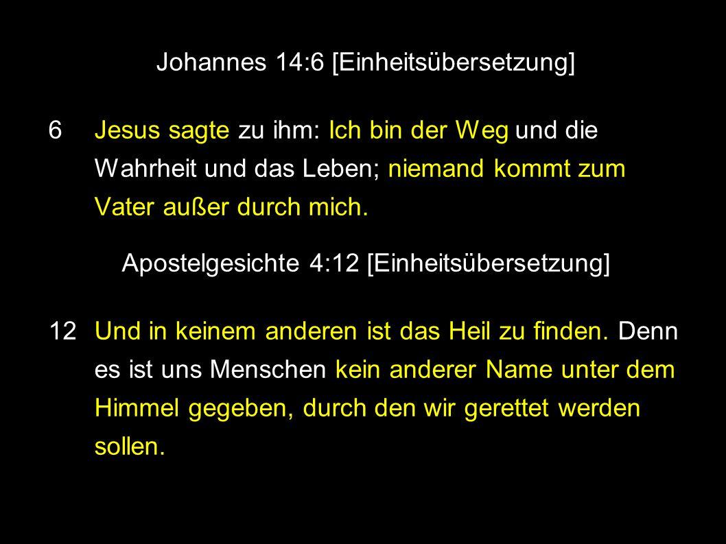 Johannes 14:6 [Einheitsübersetzung] 6 Jesus sagte zu ihm: Ich bin der Weg und die Wahrheit und das Leben; niemand kommt zum Vater außer durch mich.