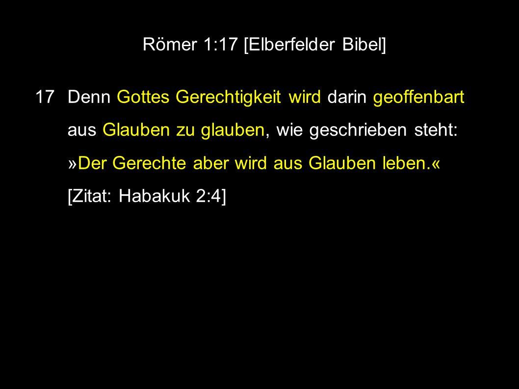 Römer 1:17 [Elberfelder Bibel] 17 Denn Gottes Gerechtigkeit wird darin geoffenbart aus Glauben zu glauben, wie geschrieben steht: »Der Gerechte aber wird aus Glauben leben.« [Zitat: Habakuk 2:4]