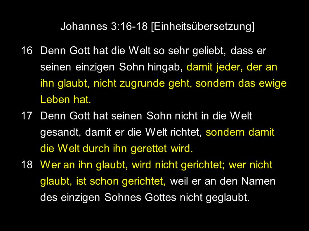 Johannes 3:16-18 [Einheitsübersetzung] 16 Denn Gott hat die Welt so sehr geliebt, dass er seinen einzigen Sohn hingab, damit jeder, der an ihn glaubt, nicht zugrunde geht, sondern das ewige Leben hat.
