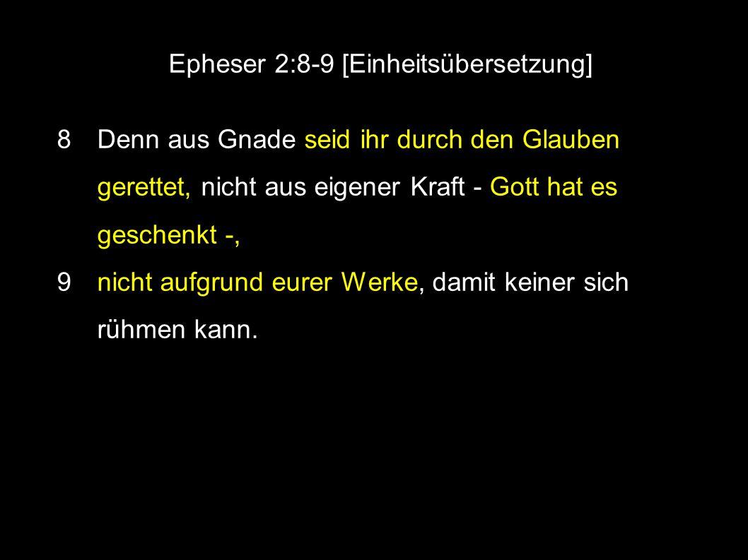 Epheser 2:8-9 [Einheitsübersetzung] ● 8 Denn aus Gnade seid ihr durch den Glauben gerettet, nicht aus eigener Kraft - Gott hat es geschenkt -, ● 9 nicht aufgrund eurer Werke, damit keiner sich rühmen kann.
