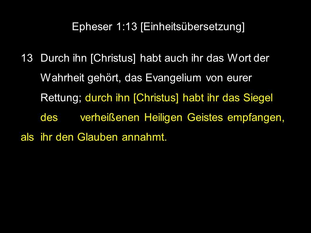 Epheser 1:13 [Einheitsübersetzung] 13 Durch ihn [Christus] habt auch ihr das Wort der Wahrheit gehört, das Evangelium von eurer Rettung; durch ihn [Christus] habt ihr das Siegel des verheißenen Heiligen Geistes empfangen, als ihr den Glauben annahmt.