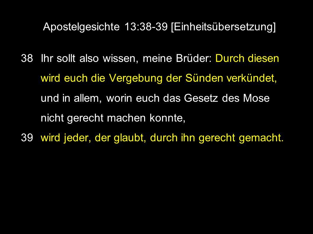 Apostelgesichte 13:38-39 [Einheitsübersetzung] 38 Ihr sollt also wissen, meine Brüder: Durch diesen wird euch die Vergebung der Sünden verkündet, und in allem, worin euch das Gesetz des Mose nicht gerecht machen konnte, 39 wird jeder, der glaubt, durch ihn gerecht gemacht.