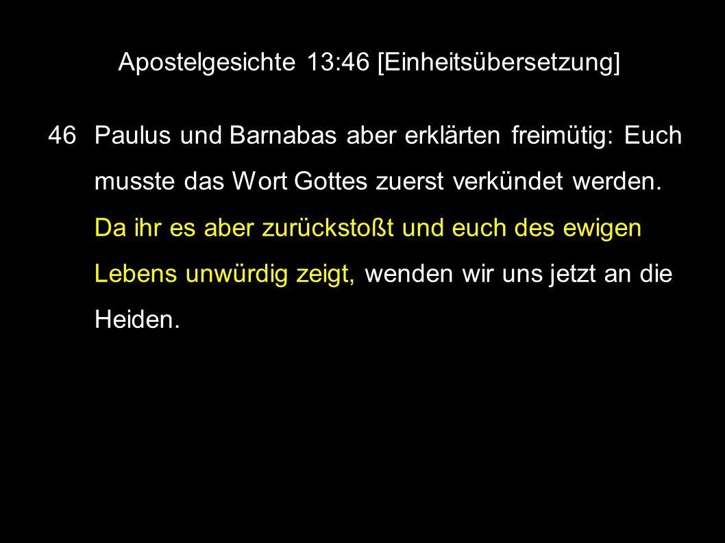 Apostelgesichte 13:46 [Einheitsübersetzung] 46 Paulus und Barnabas aber erklärten freimütig: Euch musste das Wort Gottes zuerst verkündet werden.