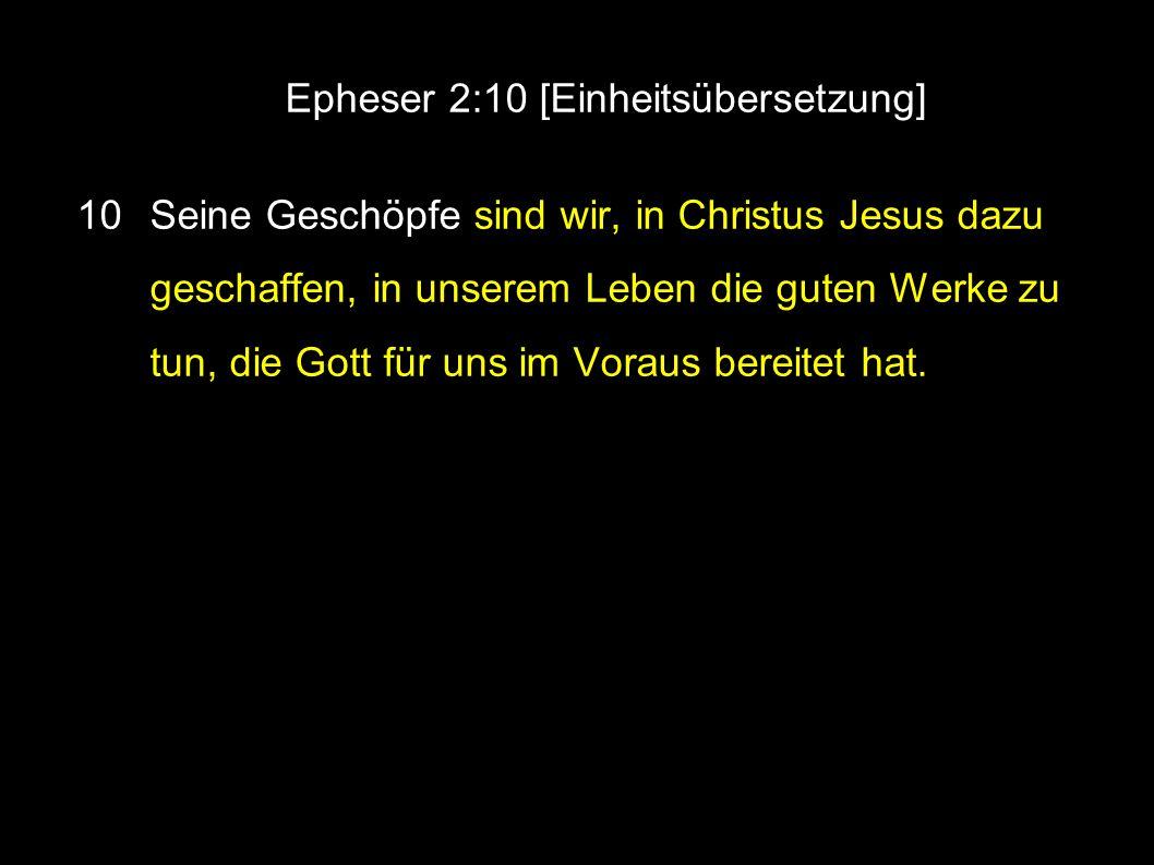 ● Epheser 2:10 [Einheitsübersetzung] 10 Seine Geschöpfe sind wir, in Christus Jesus dazu geschaffen, in unserem Leben die guten Werke zu tun, die Gott für uns im Voraus bereitet hat.