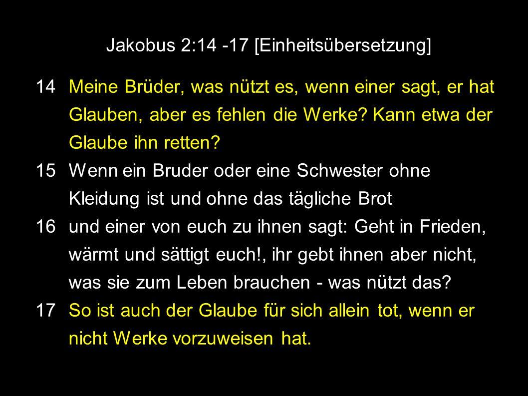 Jakobus 2:14 -17 [Einheitsübersetzung] 14 Meine Brüder, was nützt es, wenn einer sagt, er hat Glauben, aber es fehlen die Werke.