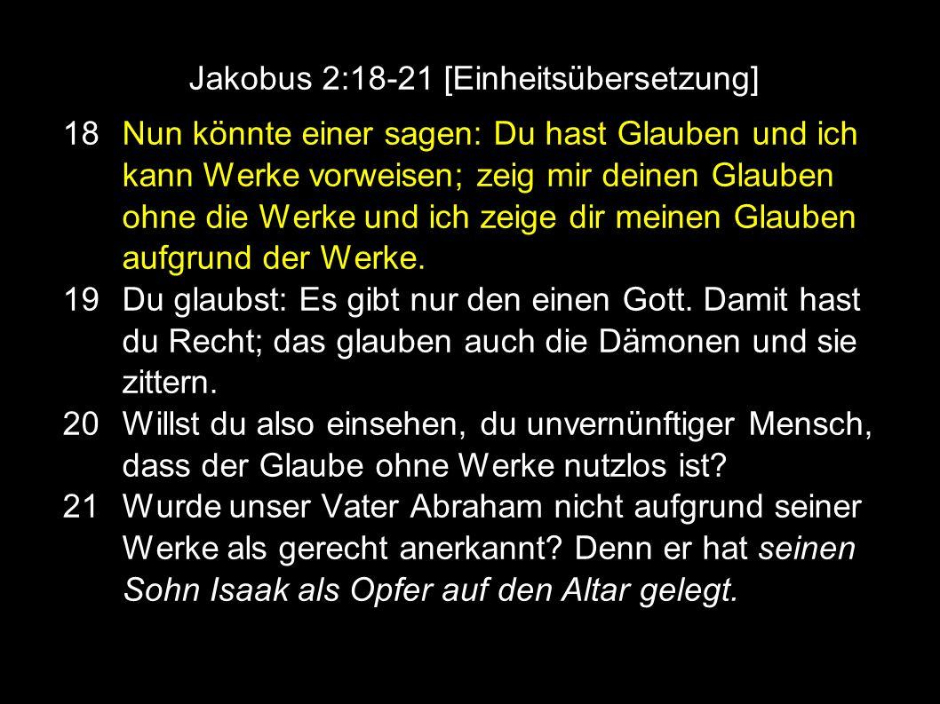 Jakobus 2:18-21 [Einheitsübersetzung] 18 Nun könnte einer sagen: Du hast Glauben und ich kann Werke vorweisen; zeig mir deinen Glauben ohne die Werke und ich zeige dir meinen Glauben aufgrund der Werke.