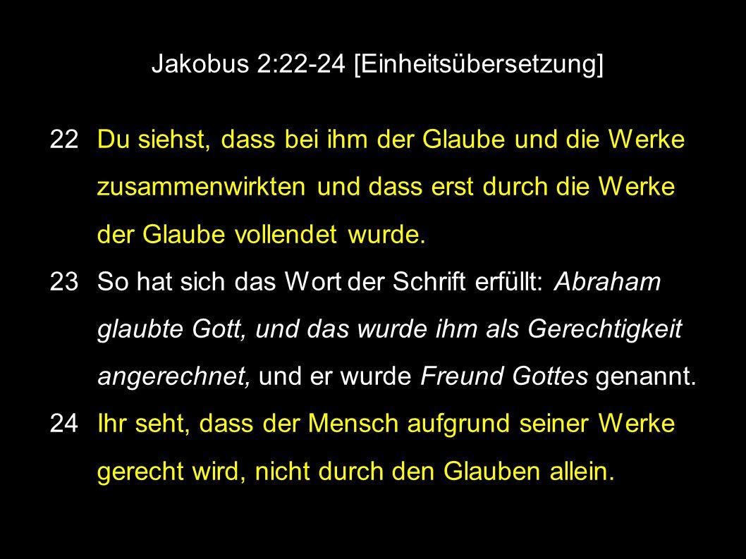 Jakobus 2:22-24 [Einheitsübersetzung] 22 Du siehst, dass bei ihm der Glaube und die Werke zusammenwirkten und dass erst durch die Werke der Glaube vollendet wurde.