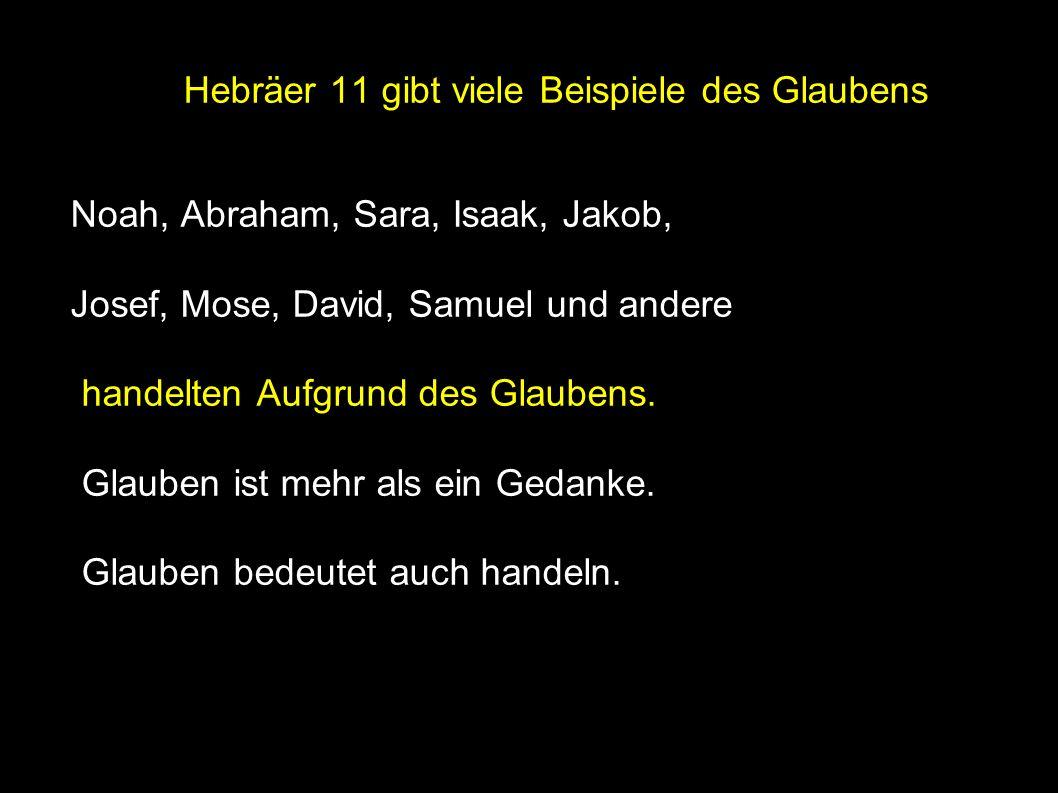 ● Hebräer 11 gibt viele Beispiele des Glaubens Noah, Abraham, Sara, Isaak, Jakob, Josef, Mose, David, Samuel und andere handelten Aufgrund des Glaubens.