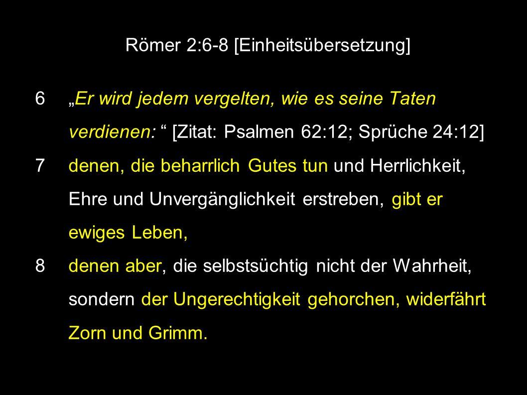 """● Römer 2:6-8 [Einheitsübersetzung] 6 """"Er wird jedem vergelten, wie es seine Taten verdienen: [Zitat: Psalmen 62:12; Sprüche 24:12] 7 denen, die beharrlich Gutes tun und Herrlichkeit, Ehre und Unvergänglichkeit erstreben, gibt er ewiges Leben, 8 denen aber, die selbstsüchtig nicht der Wahrheit, sondern der Ungerechtigkeit gehorchen, widerfährt Zorn und Grimm."""