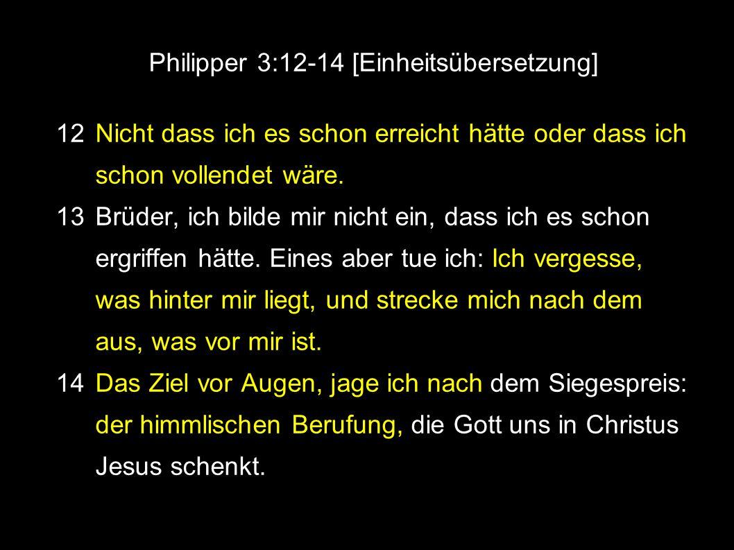 Philipper 3:12-14 [Einheitsübersetzung] ● 12 Nicht dass ich es schon erreicht hätte oder dass ich schon vollendet wäre.