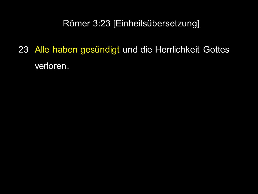 Römer 3:23 [Einheitsübersetzung] 23 Alle haben gesündigt und die Herrlichkeit Gottes verloren.