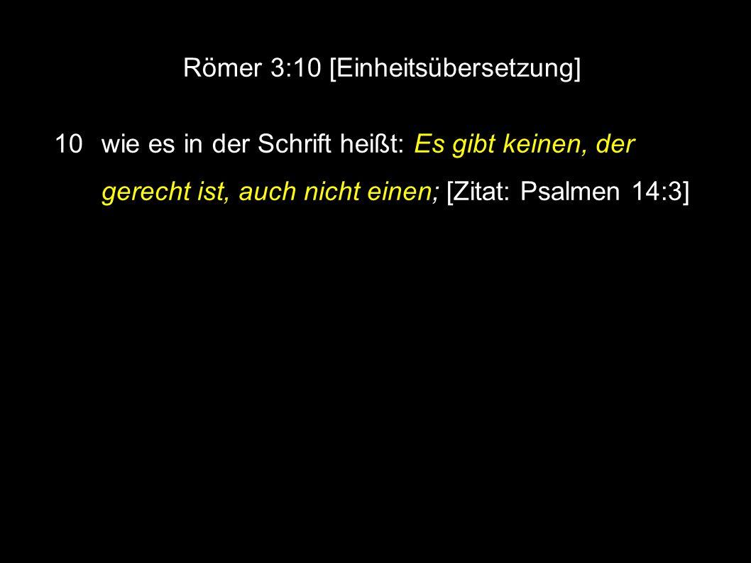 Römer 3:10 [Einheitsübersetzung] 10 wie es in der Schrift heißt: Es gibt keinen, der gerecht ist, auch nicht einen; [Zitat: Psalmen 14:3]