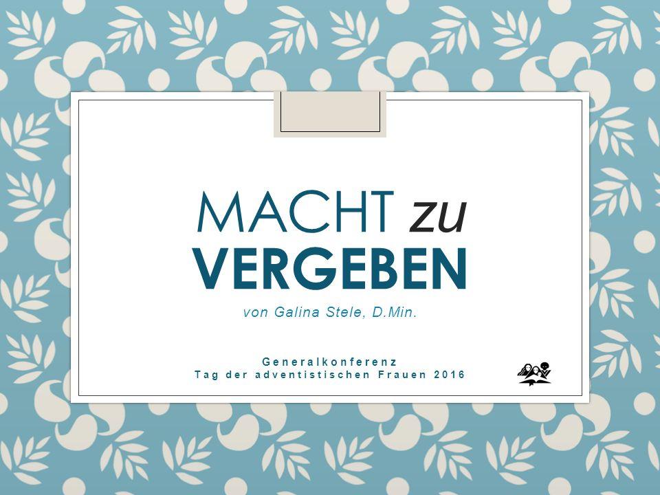 MACHT zu VERGEBEN von Galina Stele, D.Min. Generalkonferenz Tag der adventistischen Frauen 2016