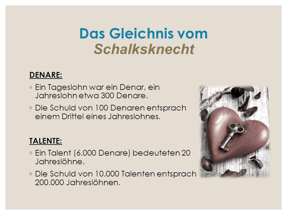 Das Gleichnis vom Schalksknecht DENARE: ◦ Ein Tageslohn war ein Denar, ein Jahreslohn etwa 300 Denare. ◦ Die Schuld von 100 Denaren entsprach einem Dr