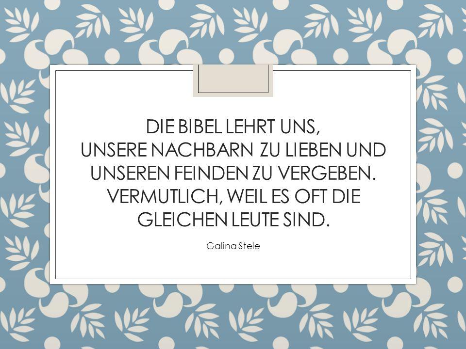 DIE BIBEL LEHRT UNS, UNSERE NACHBARN ZU LIEBEN UND UNSEREN FEINDEN ZU VERGEBEN. VERMUTLICH, WEIL ES OFT DIE GLEICHEN LEUTE SIND. Galina Stele