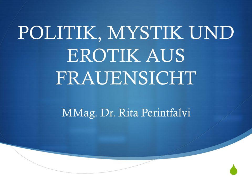  POLITIK, MYSTIK UND EROTIK AUS FRAUENSICHT MMag. Dr. Rita Perintfalvi