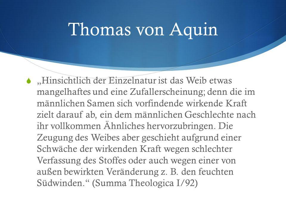 """Thomas von Aquin  """"Hinsichtlich der Einzelnatur ist das Weib etwas mangelhaftes und eine Zufallerscheinung; denn die im männlichen Samen sich vorfindende wirkende Kraft zielt darauf ab, ein dem männlichen Geschlechte nach ihr vollkommen Ähnliches hervorzubringen."""
