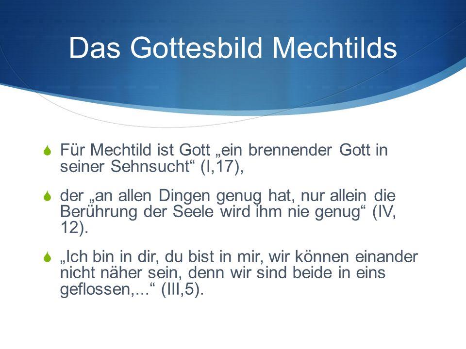 """Das Gottesbild Mechtilds  Für Mechtild ist Gott """"ein brennender Gott in seiner Sehnsucht (I,17),  der """"an allen Dingen genug hat, nur allein die Berührung der Seele wird ihm nie genug (IV, 12)."""