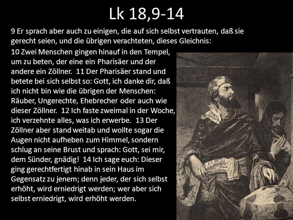 Lk 18,9-14 9 Er sprach aber auch zu einigen, die auf sich selbst vertrauten, daß sie gerecht seien, und die übrigen verachteten, dieses Gleichnis: 10 Zwei Menschen gingen hinauf in den Tempel, um zu beten, der eine ein Pharisäer und der andere ein Zöllner.