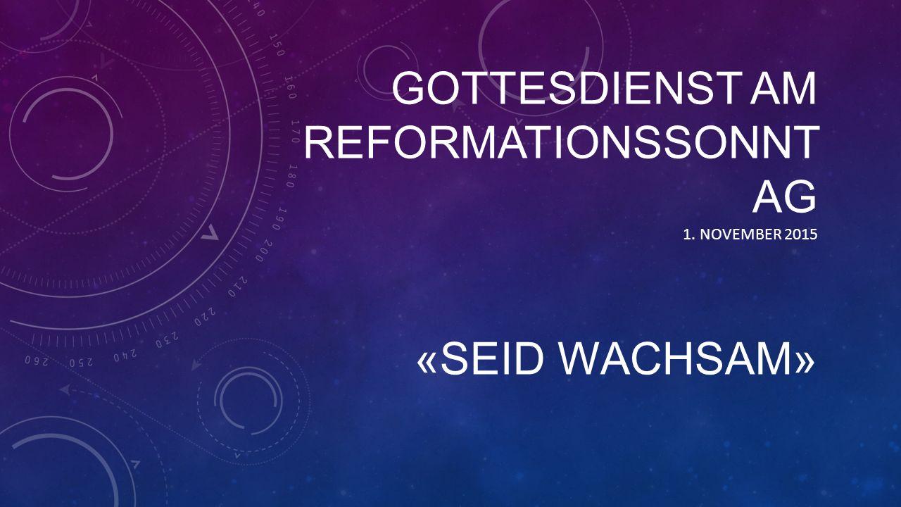 GOTTESDIENST AM REFORMATIONSSONNT AG «SEID WACHSAM» 1. NOVEMBER 2015