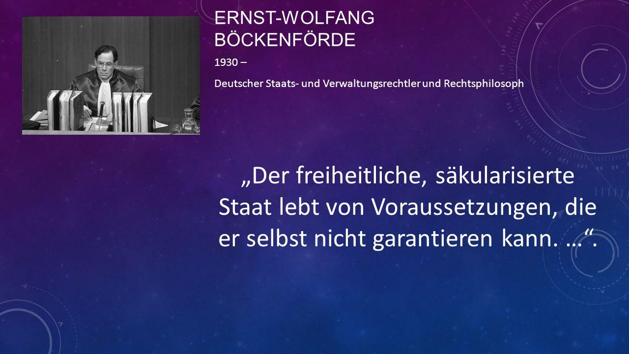 """ERNST-WOLFANG BÖCKENFÖRDE 1930 – Deutscher Staats- und Verwaltungsrechtler und Rechtsphilosoph """"Der freiheitliche, säkularisierte Staat lebt von Vorau"""