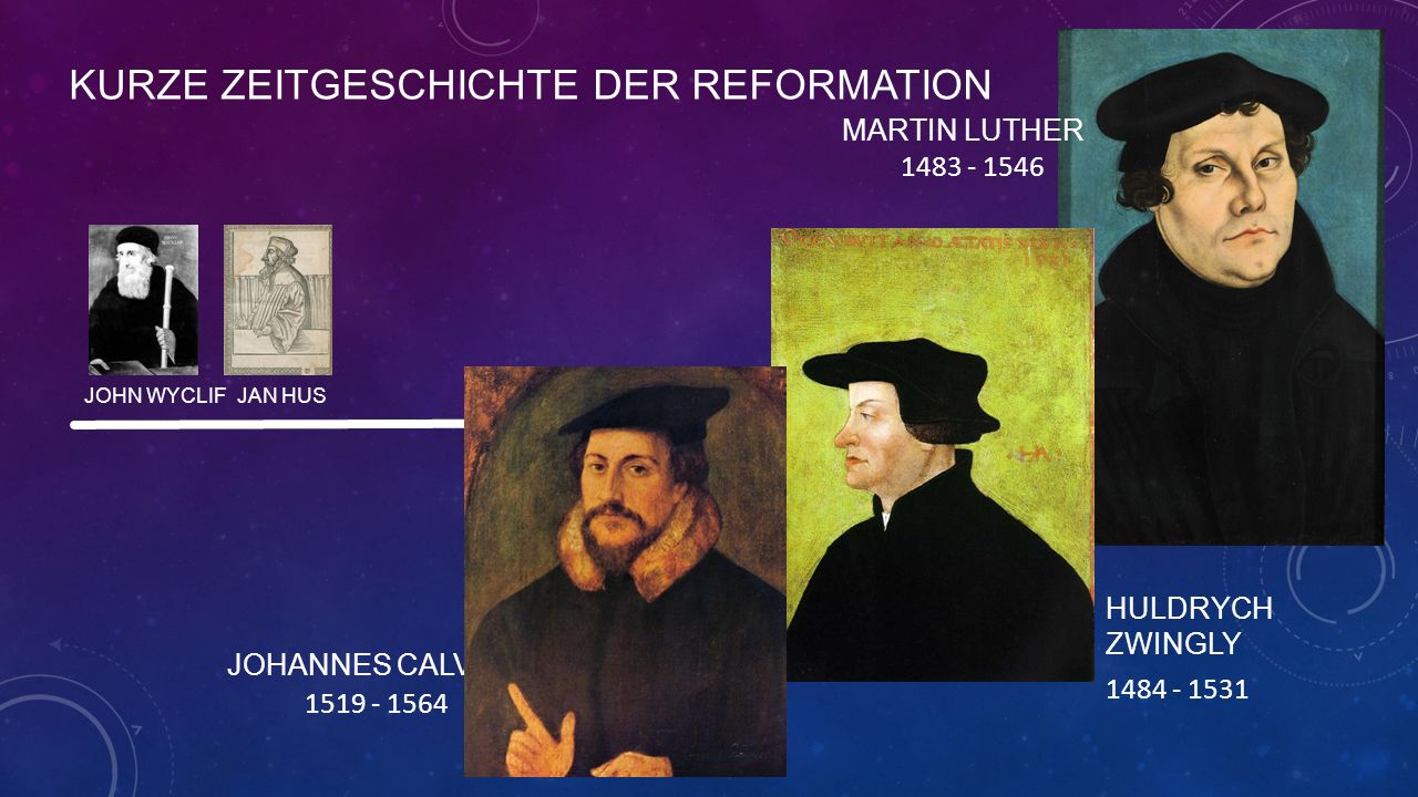 KURZE ZEITGESCHICHTE DER REFORMATION JOHN WYCLIF JAN HUS MARTIN LUTHER 1483 - 1546 HULDRYCH ZWINGLY 1484 - 1531 JOHANNES CALVIN 1519 - 1564