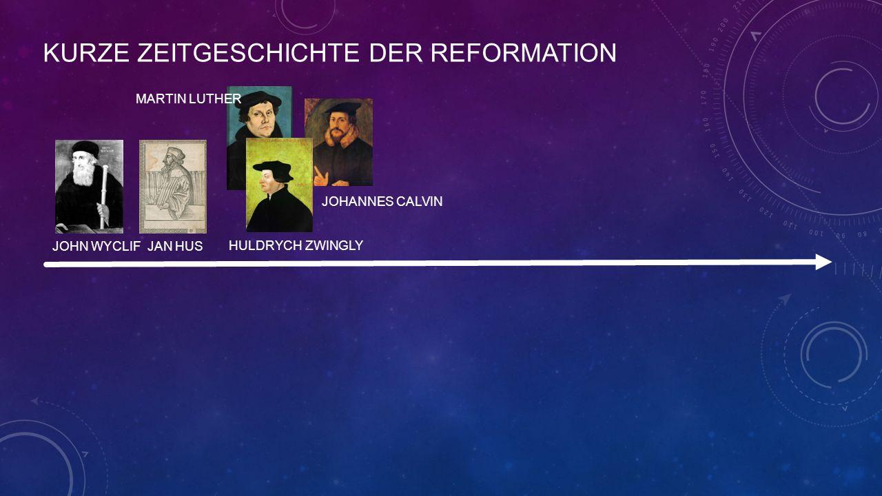 KURZE ZEITGESCHICHTE DER REFORMATION JOHN WYCLIF JAN HUS MARTIN LUTHER HULDRYCH ZWINGLY JOHANNES CALVIN