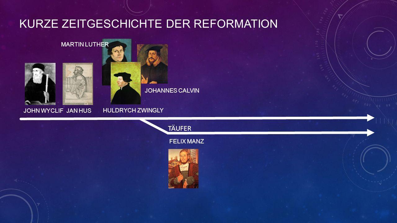 KURZE ZEITGESCHICHTE DER REFORMATION JOHN WYCLIF JAN HUS MARTIN LUTHER HULDRYCH ZWINGLY JOHANNES CALVIN FELIX MANZ TÄUFER