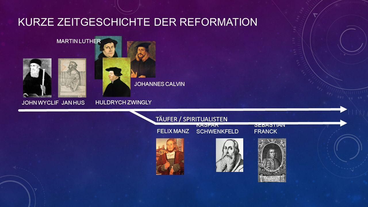 KURZE ZEITGESCHICHTE DER REFORMATION JOHN WYCLIF JAN HUS MARTIN LUTHER HULDRYCH ZWINGLY JOHANNES CALVIN FELIX MANZ TÄUFER / SPIRITUALISTEN SEBASTIAN FRANCK KASPAR SCHWENKFELD