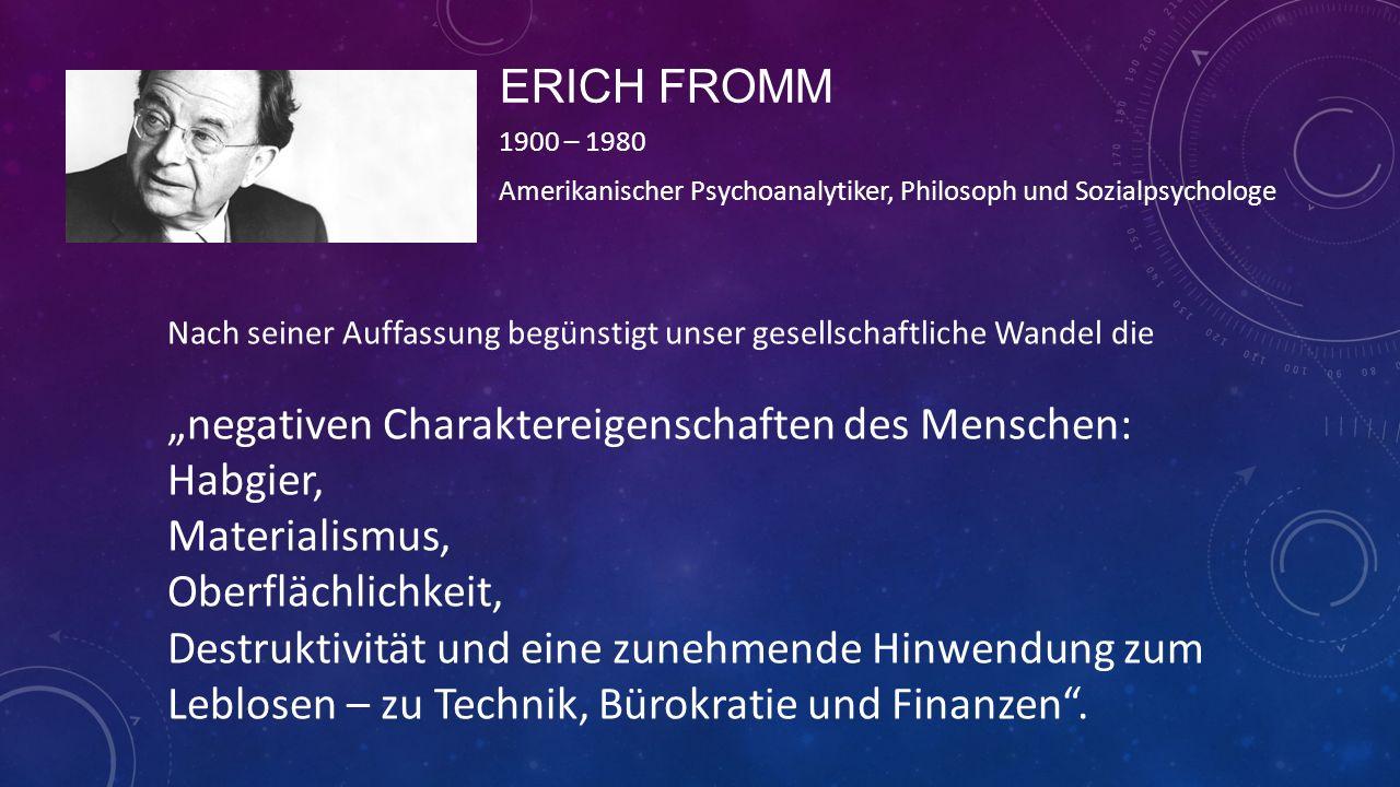 ERICH FROMM 1900 – 1980 Amerikanischer Psychoanalytiker, Philosoph und Sozialpsychologe Nach seiner Auffassung begünstigt unser gesellschaftliche Wand